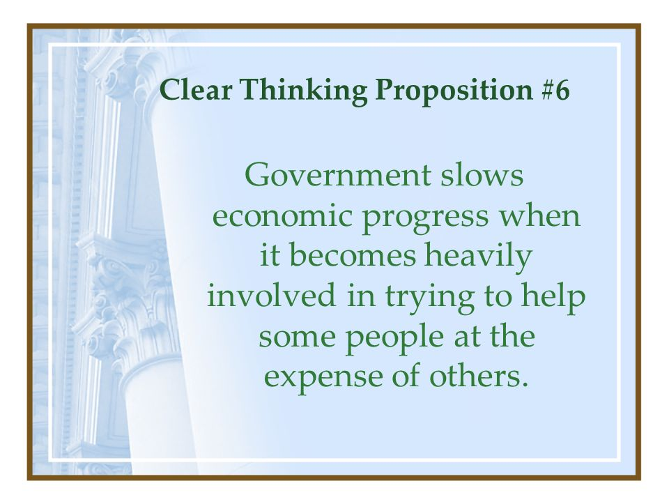 Clear Thinking Proposition #6 Government slows economic progress when it becomes heavily involved in trying to help some people at the expense of othe
