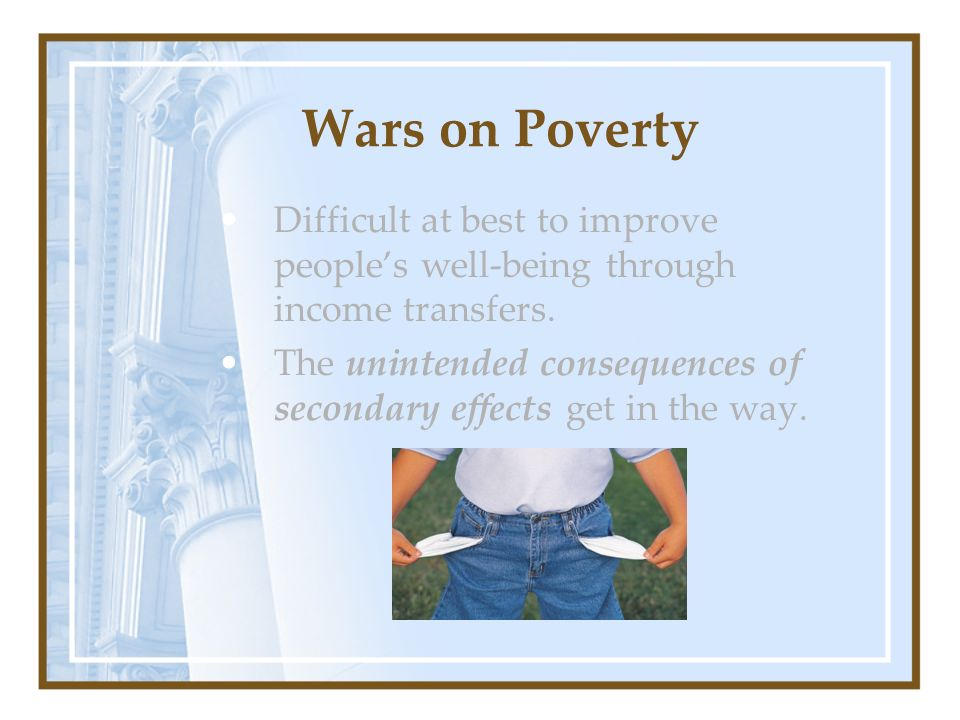 Wars on Poverty Difficult at best to improve peoples well-being through income transfers. The unintended consequences of secondary effects get in the