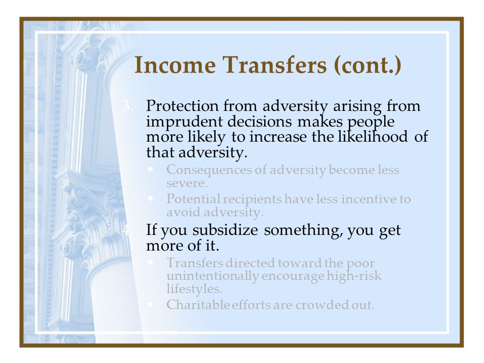 Income Transfers (cont.) 3.Protection from adversity arising from imprudent decisions makes people more likely to increase the likelihood of that adve