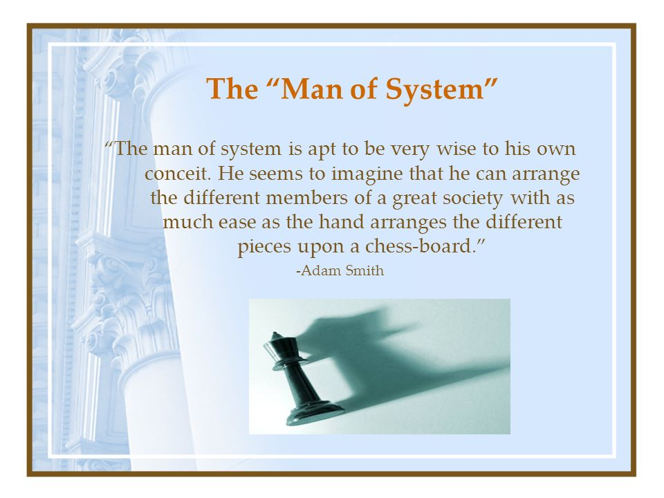 The Man of System The man of system is apt to be very wise to his own conceit. He seems to imagine that he can arrange the different members of a grea
