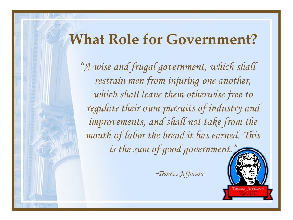 What Role for Government? A wise and frugal government, which shall restrain men from injuring one another, which shall leave them otherwise free to r