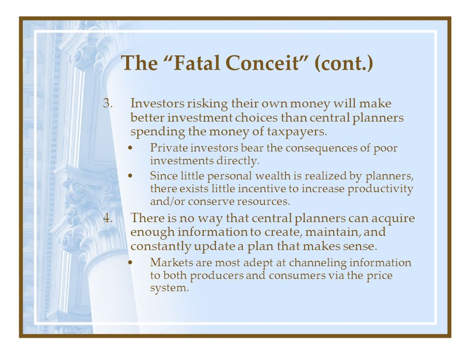 The Fatal Conceit (cont.) 3.Investors risking their own money will make better investment choices than central planners spending the money of taxpayer