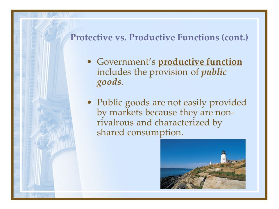Protective vs. Productive Functions (cont.) Governments productive function includes the provision of public goods. Public goods are not easily provid