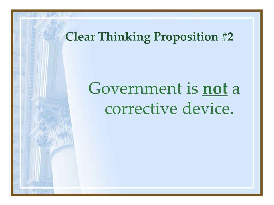 Clear Thinking Proposition #2 Government is not a corrective device.
