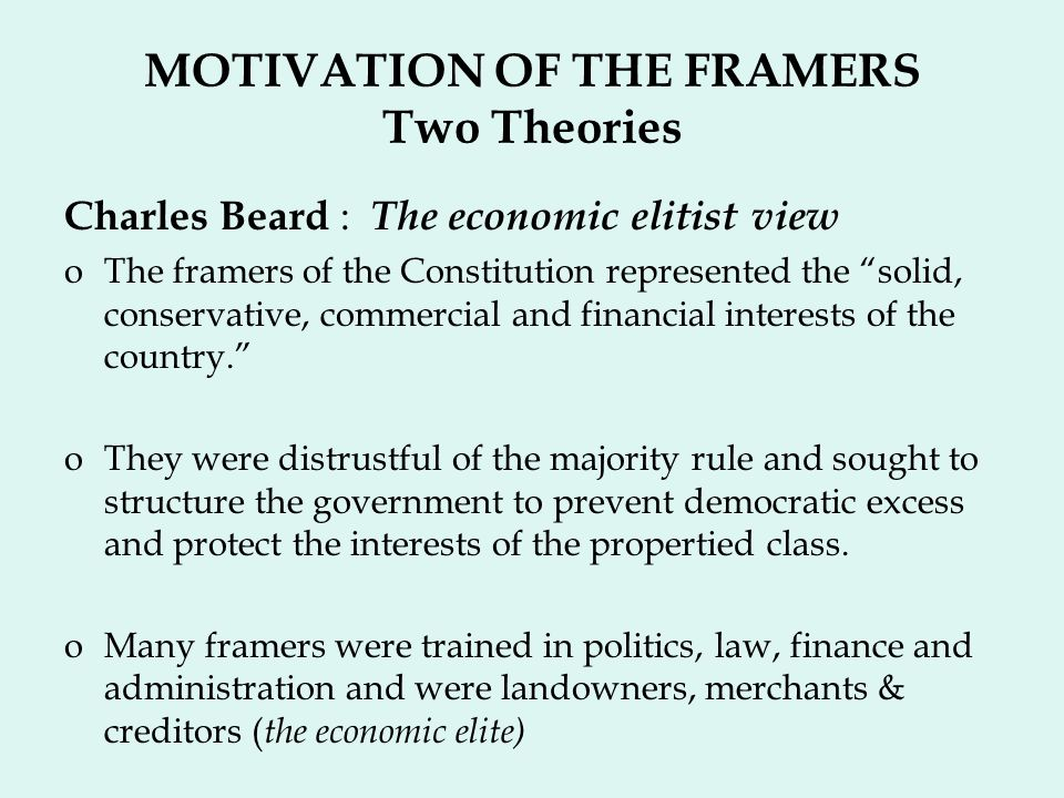MOTIVATION OF THE FRAMERS Two Theories Charles Beard : The economic elitist view oThe framers of the Constitution represented the solid, conservative, commercial and financial interests of the country.