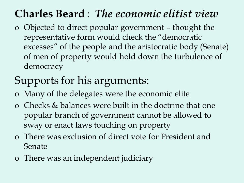 Charles Beard : The economic elitist view oObjected to direct popular government – thought the representative form would check the democratic excesses of the people and the aristocratic body (Senate) of men of property would hold down the turbulence of democracy Supports for his arguments: oMany of the delegates were the economic elite oChecks & balances were built in the doctrine that one popular branch of government cannot be allowed to sway or enact laws touching on property oThere was exclusion of direct vote for President and Senate oThere was an independent judiciary