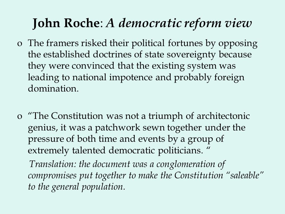 John Roche : A democratic reform view oThe framers risked their political fortunes by opposing the established doctrines of state sovereignty because they were convinced that the existing system was leading to national impotence and probably foreign domination.