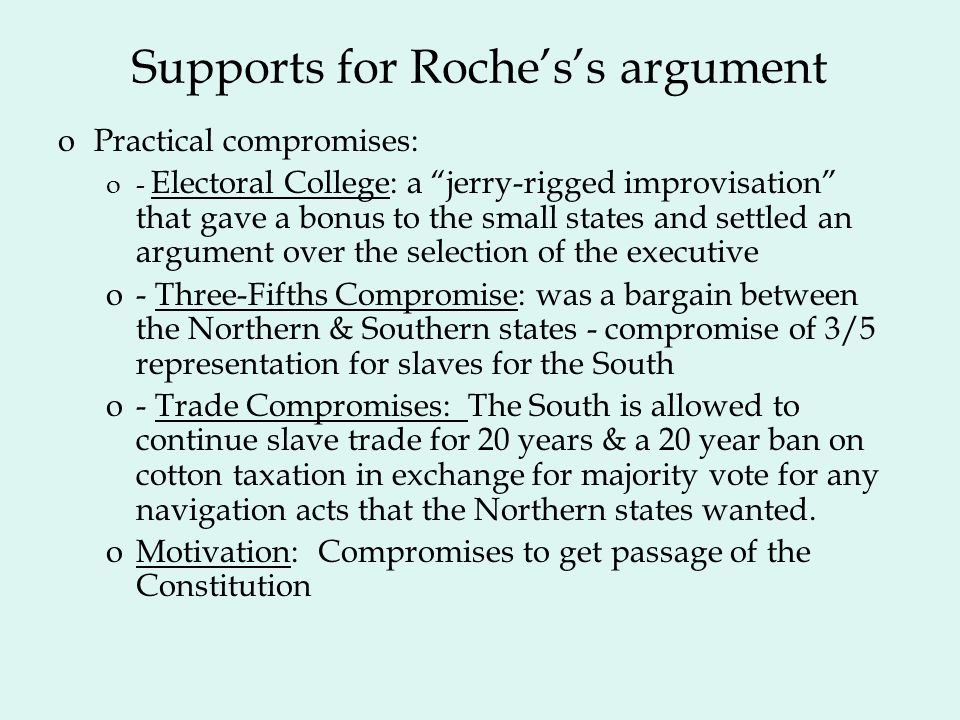 Supports for Rochess argument oPractical compromises: o- Electoral College: a jerry-rigged improvisation that gave a bonus to the small states and settled an argument over the selection of the executive o- Three-Fifths Compromise: was a bargain between the Northern & Southern states - compromise of 3/5 representation for slaves for the South o- Trade Compromises: The South is allowed to continue slave trade for 20 years & a 20 year ban on cotton taxation in exchange for majority vote for any navigation acts that the Northern states wanted.