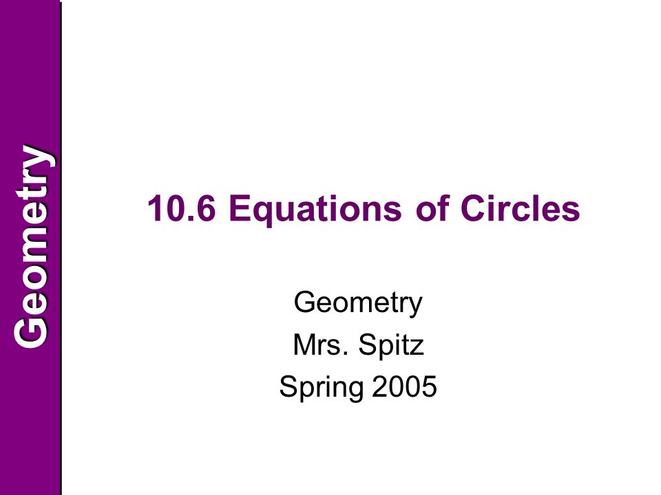 GeometryGeometry 10.6 Equations of Circles Geometry Mrs. Spitz Spring 2005