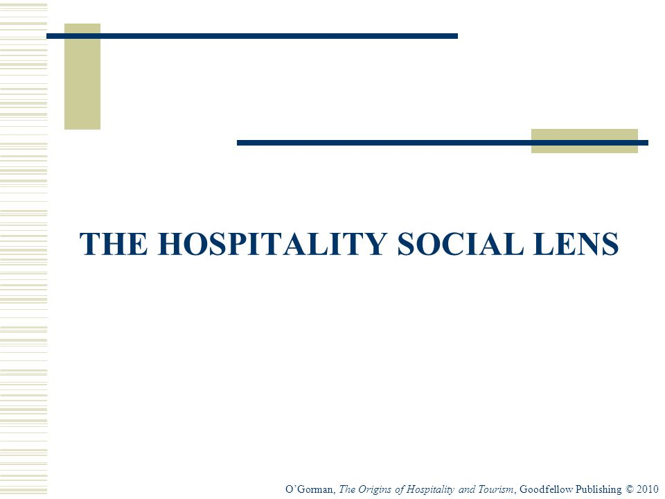 OGorman, The Origins of Hospitality and Tourism, Goodfellow Publishing © 2010 THE HOSPITALITY SOCIAL LENS