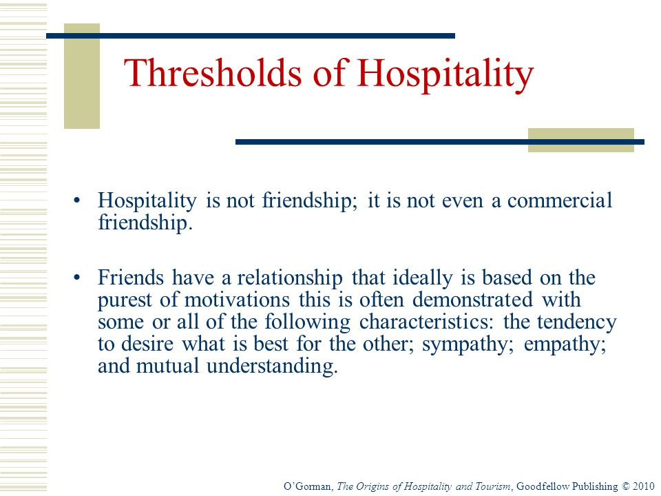 OGorman, The Origins of Hospitality and Tourism, Goodfellow Publishing © 2010 Thresholds of Hospitality Hospitality is not friendship; it is not even a commercial friendship.