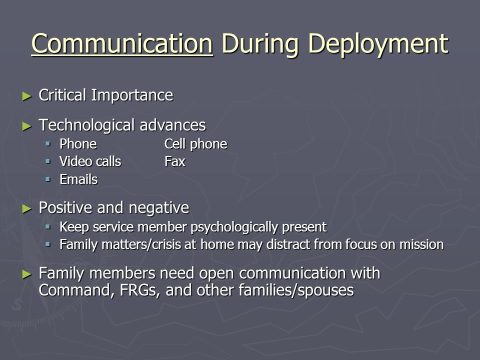 Communication During Deployment Critical Importance Critical Importance Technological advances Technological advances PhoneCell phone PhoneCell phone Video callsFax Video callsFax Emails Emails Positive and negative Positive and negative Keep service member psychologically present Keep service member psychologically present Family matters/crisis at home may distract from focus on mission Family matters/crisis at home may distract from focus on mission Family members need open communication with Command, FRGs, and other families/spouses Family members need open communication with Command, FRGs, and other families/spouses