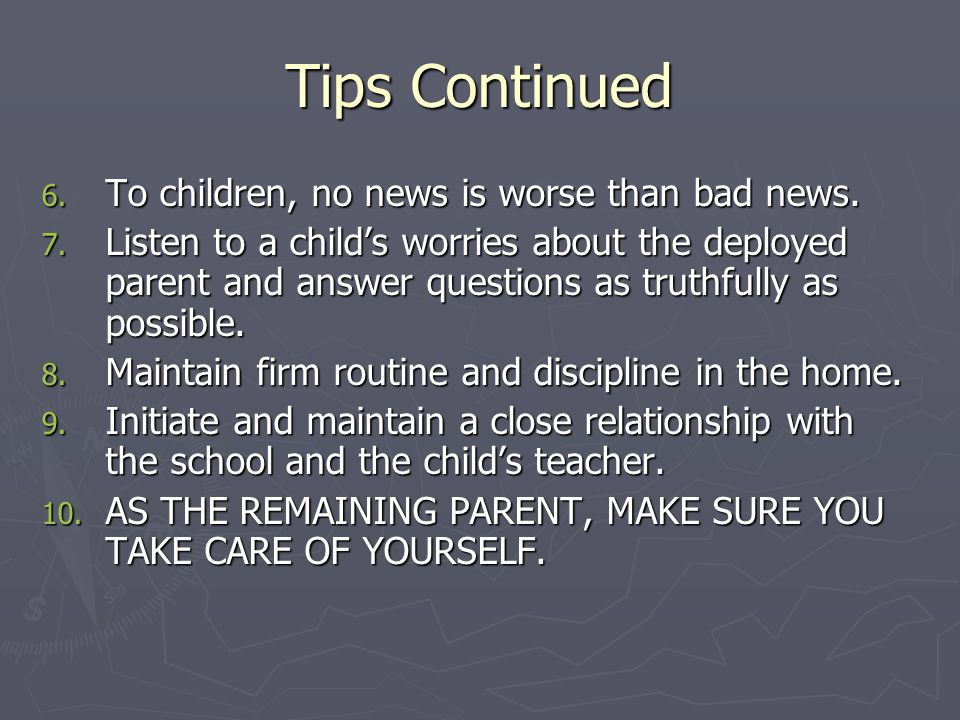 Tips Continued 6. To children, no news is worse than bad news.
