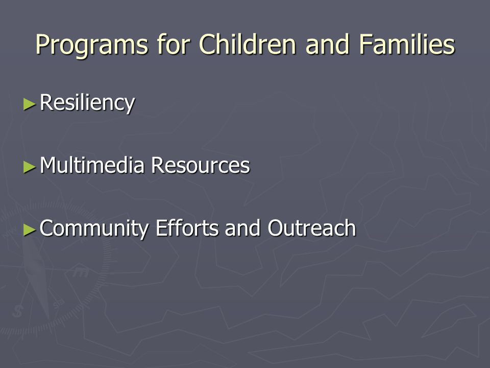 Programs for Children and Families Resiliency Resiliency Multimedia Resources Multimedia Resources Community Efforts and Outreach Community Efforts and Outreach
