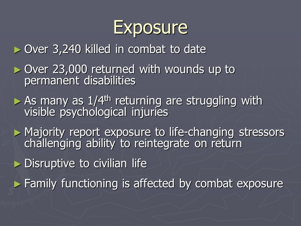 Exposure Over 3,240 killed in combat to date Over 3,240 killed in combat to date Over 23,000 returned with wounds up to permanent disabilities Over 23,000 returned with wounds up to permanent disabilities As many as 1/4 th returning are struggling with visible psychological injuries As many as 1/4 th returning are struggling with visible psychological injuries Majority report exposure to life-changing stressors challenging ability to reintegrate on return Majority report exposure to life-changing stressors challenging ability to reintegrate on return Disruptive to civilian life Disruptive to civilian life Family functioning is affected by combat exposure Family functioning is affected by combat exposure