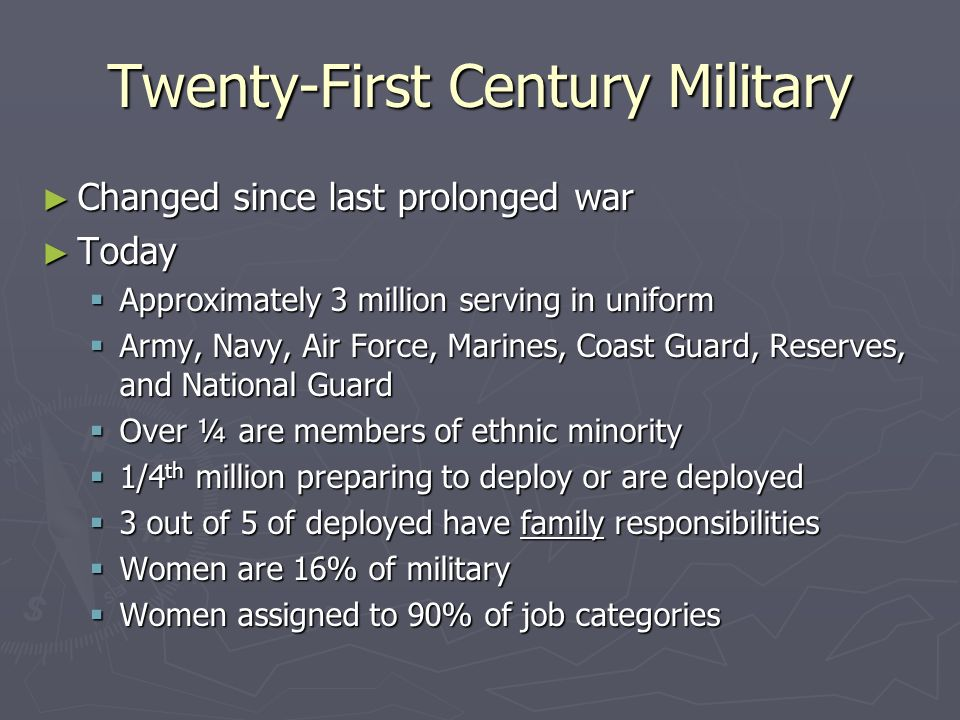 Twenty-First Century Military Changed since last prolonged war Changed since last prolonged war Today Today Approximately 3 million serving in uniform Approximately 3 million serving in uniform Army, Navy, Air Force, Marines, Coast Guard, Reserves, and National Guard Army, Navy, Air Force, Marines, Coast Guard, Reserves, and National Guard Over ¼ are members of ethnic minority Over ¼ are members of ethnic minority 1/4 th million preparing to deploy or are deployed 1/4 th million preparing to deploy or are deployed 3 out of 5 of deployed have family responsibilities 3 out of 5 of deployed have family responsibilities Women are 16% of military Women are 16% of military Women assigned to 90% of job categories Women assigned to 90% of job categories