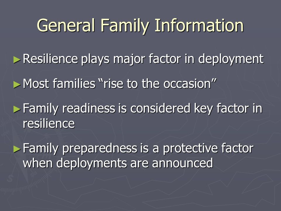 General Family Information Resilience plays major factor in deployment Resilience plays major factor in deployment Most families rise to the occasion Most families rise to the occasion Family readiness is considered key factor in resilience Family readiness is considered key factor in resilience Family preparedness is a protective factor when deployments are announced Family preparedness is a protective factor when deployments are announced