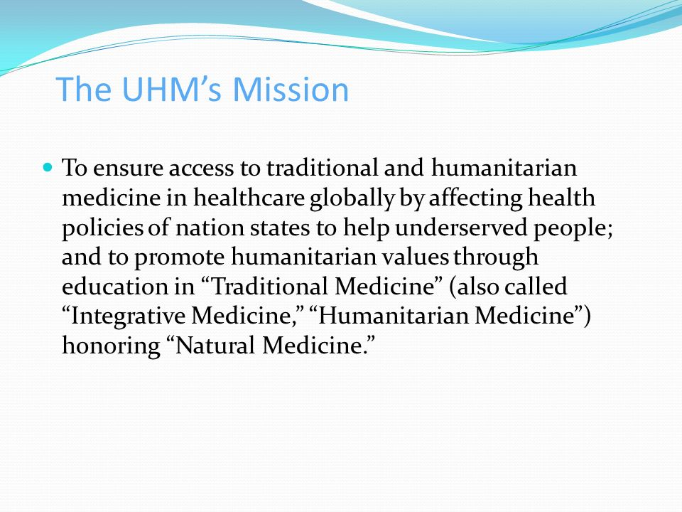 The UHMs Mission To ensure access to traditional and humanitarian medicine in healthcare globally by affecting health policies of nation states to hel