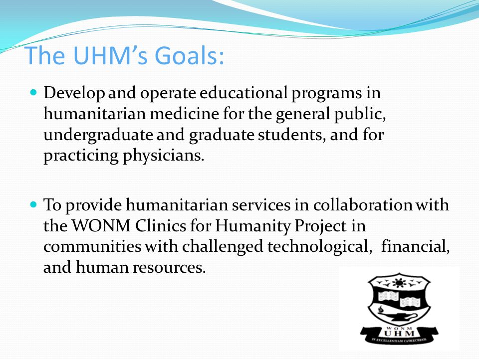 The UHMs Goals: Develop and operate educational programs in humanitarian medicine for the general public, undergraduate and graduate students, and for