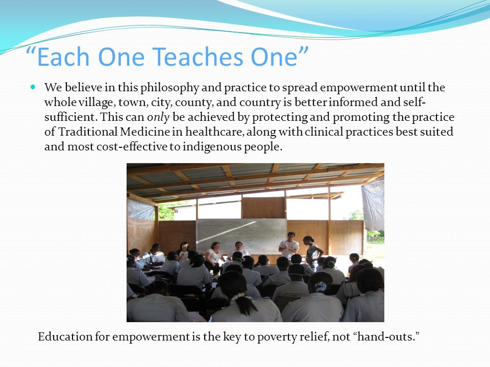 Each One Teaches One We believe in this philosophy and practice to spread empowerment until the whole village, town, city, county, and country is bett