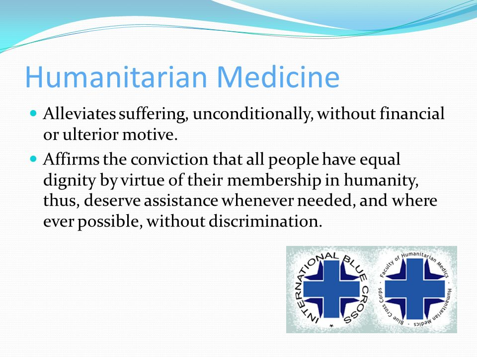 Humanitarian Medicine Alleviates suffering, unconditionally, without financial or ulterior motive. Affirms the conviction that all people have equal d