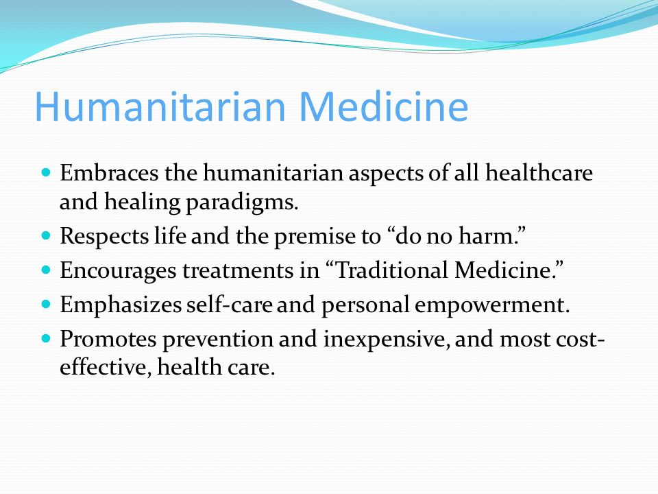 Humanitarian Medicine Embraces the humanitarian aspects of all healthcare and healing paradigms. Respects life and the premise to do no harm. Encourag
