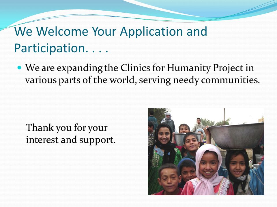 We Welcome Your Application and Participation.... We are expanding the Clinics for Humanity Project in various parts of the world, serving needy commu