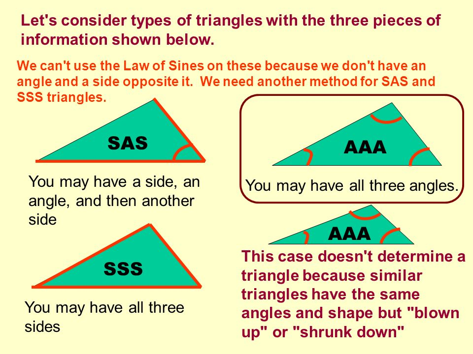 Let's consider types of triangles with the three pieces of information shown below. SAS You may have a side, an angle, and then another side AAA You m