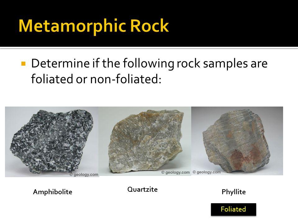 Determine if the following rock samples are foliated or non-foliated: Amphibolite Quartzite Phyllite Foliated