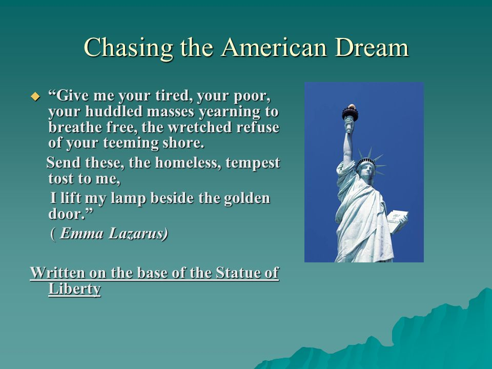 Chasing the American Dream Give me your tired, your poor, your huddled masses yearning to breathe free, the wretched refuse of your teeming shore. Giv