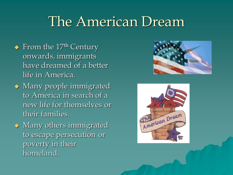 The American Dream From the 17 th Century onwards, immigrants have dreamed of a better life in America. From the 17 th Century onwards, immigrants hav