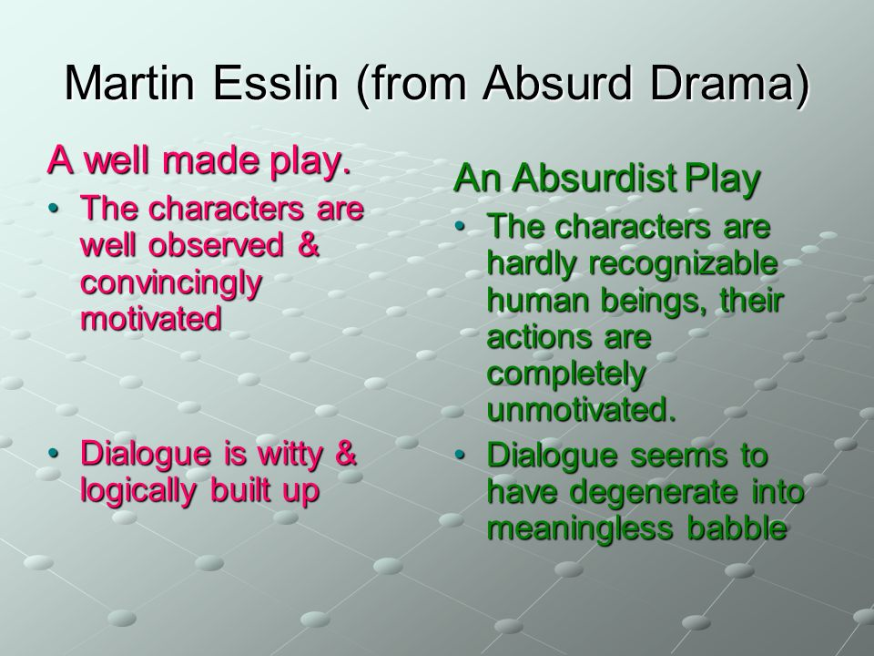 Martin Esslin (from Absurd Drama) A well made play. The characters are well observed & convincingly motivated Dialogue is witty & logically built up A