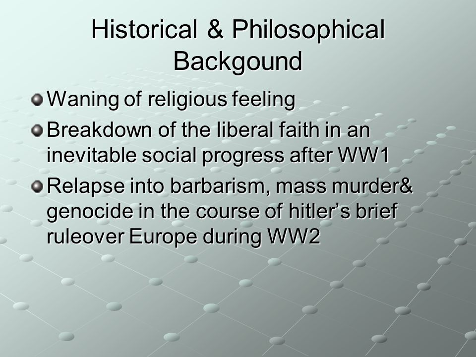 Historical & Philosophical Backgound Waning of religious feeling Breakdown of the liberal faith in an inevitable social progress after WW1 Relapse int