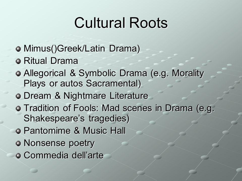 Cultural Roots Mimus()Greek/Latin Drama) Ritual Drama Allegorical & Symbolic Drama (e.g. Morality Plays or autos Sacramental) Dream & Nightmare Litera