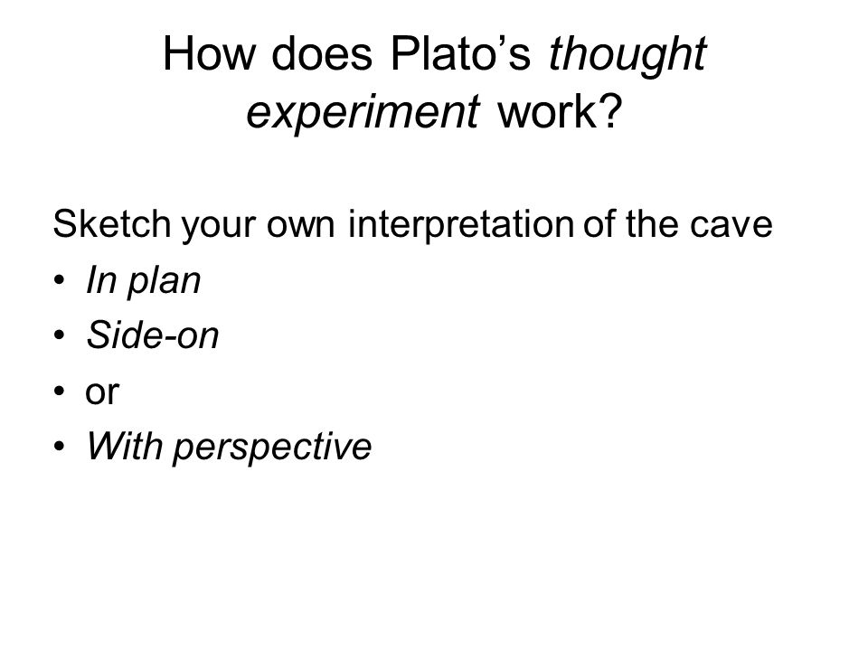How does Platos thought experiment work? Sketch your own interpretation of the cave In plan Side-on or With perspective