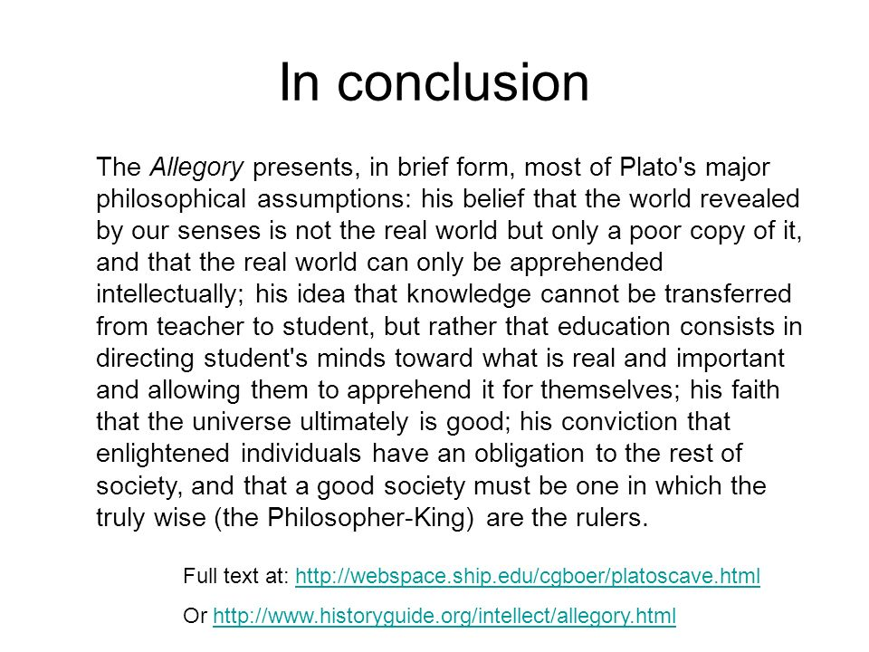 In conclusion The Allegory presents, in brief form, most of Plato s major philosophical assumptions: his belief that the world revealed by our senses is not the real world but only a poor copy of it, and that the real world can only be apprehended intellectually; his idea that knowledge cannot be transferred from teacher to student, but rather that education consists in directing student s minds toward what is real and important and allowing them to apprehend it for themselves; his faith that the universe ultimately is good; his conviction that enlightened individuals have an obligation to the rest of society, and that a good society must be one in which the truly wise (the Philosopher-King) are the rulers.