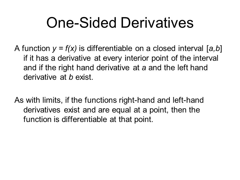 One-Sided Derivatives A function y = f(x) is differentiable on a closed interval [a,b] if it has a derivative at every interior point of the interval
