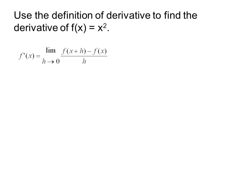 Use the definition of derivative to find the derivative of f(x) = x 2.