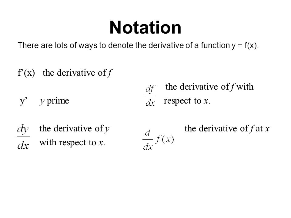 Notation There are lots of ways to denote the derivative of a function y = f(x). f(x) the derivative of f the derivative of f with y y prime respect t