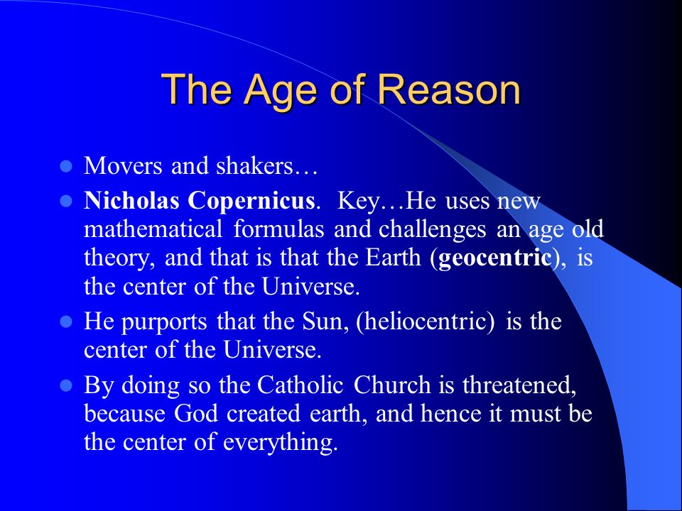 The Age of Reason Movers and shakers… Nicholas Copernicus. Key…He uses new mathematical formulas and challenges an age old theory, and that is that th