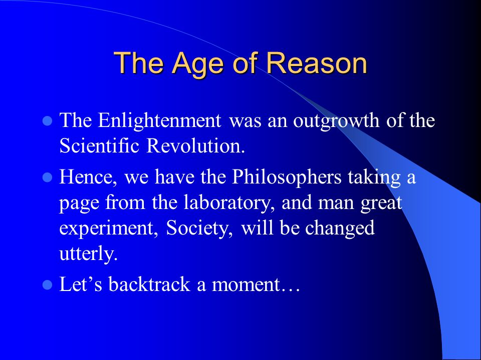 The Age of Reason The Enlightenment was an outgrowth of the Scientific Revolution. Hence, we have the Philosophers taking a page from the laboratory,