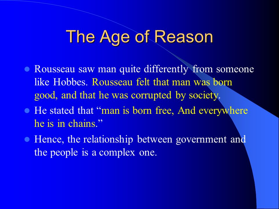 The Age of Reason Rousseau saw man quite differently from someone like Hobbes. Rousseau felt that man was born good, and that he was corrupted by soci