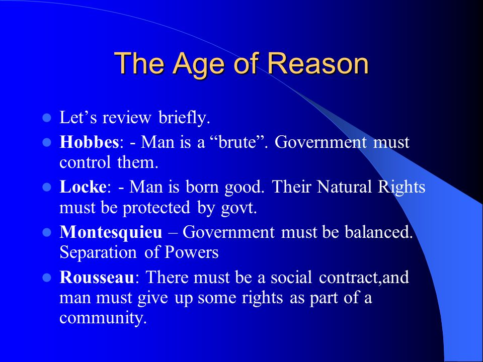 The Age of Reason Lets review briefly. Hobbes: - Man is a brute. Government must control them. Locke: - Man is born good. Their Natural Rights must be