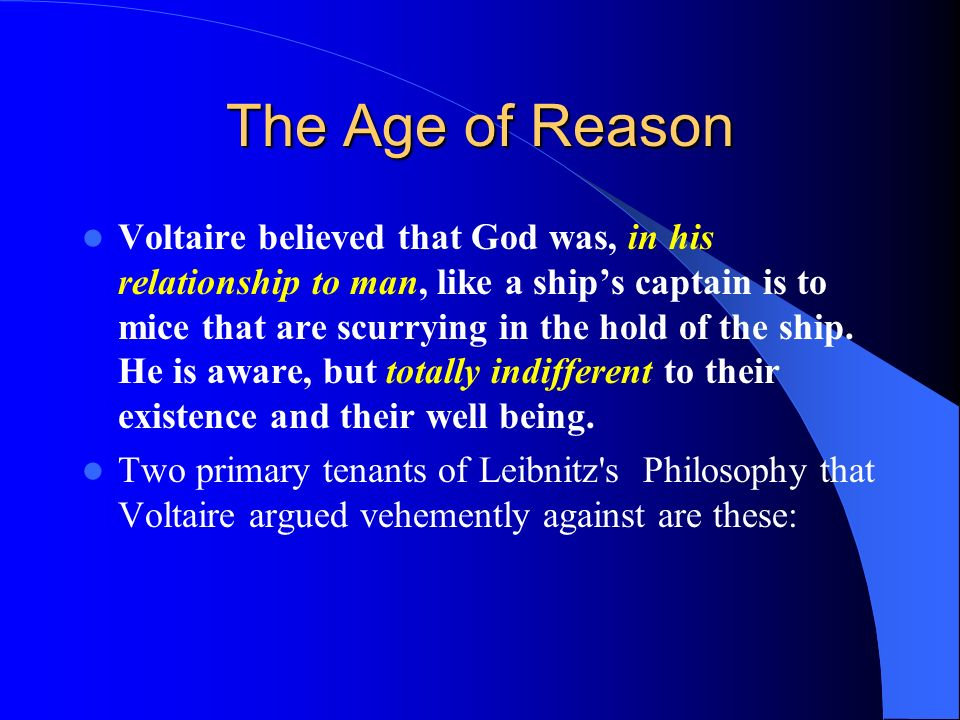 The Age of Reason Voltaire believed that God was, in his relationship to man, like a ships captain is to mice that are scurrying in the hold of the sh