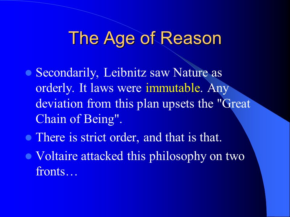 The Age of Reason Secondarily, Leibnitz saw Nature as orderly. It laws were immutable. Any deviation from this plan upsets the