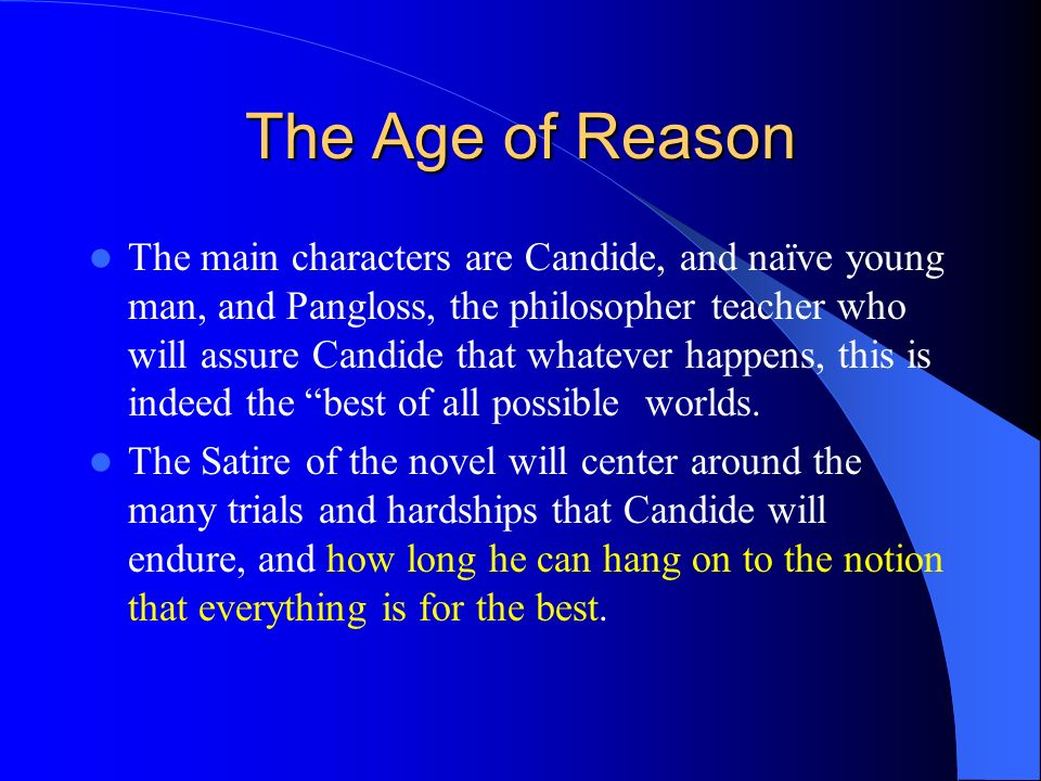 The Age of Reason The main characters are Candide, and naïve young man, and Pangloss, the philosopher teacher who will assure Candide that whatever ha