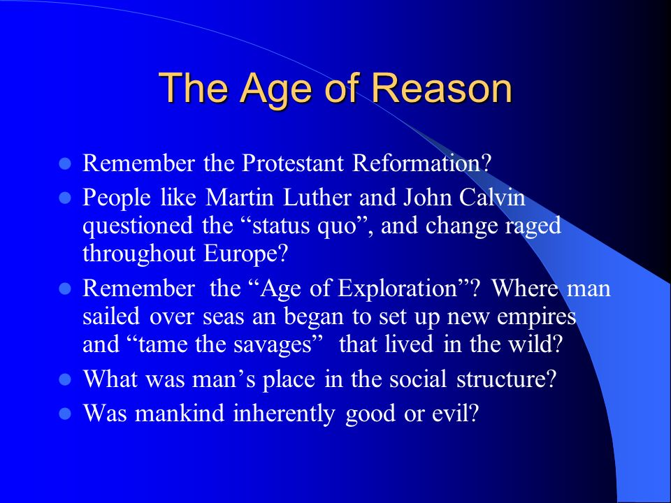 The Age of Reason Remember the Protestant Reformation? People like Martin Luther and John Calvin questioned the status quo, and change raged throughou