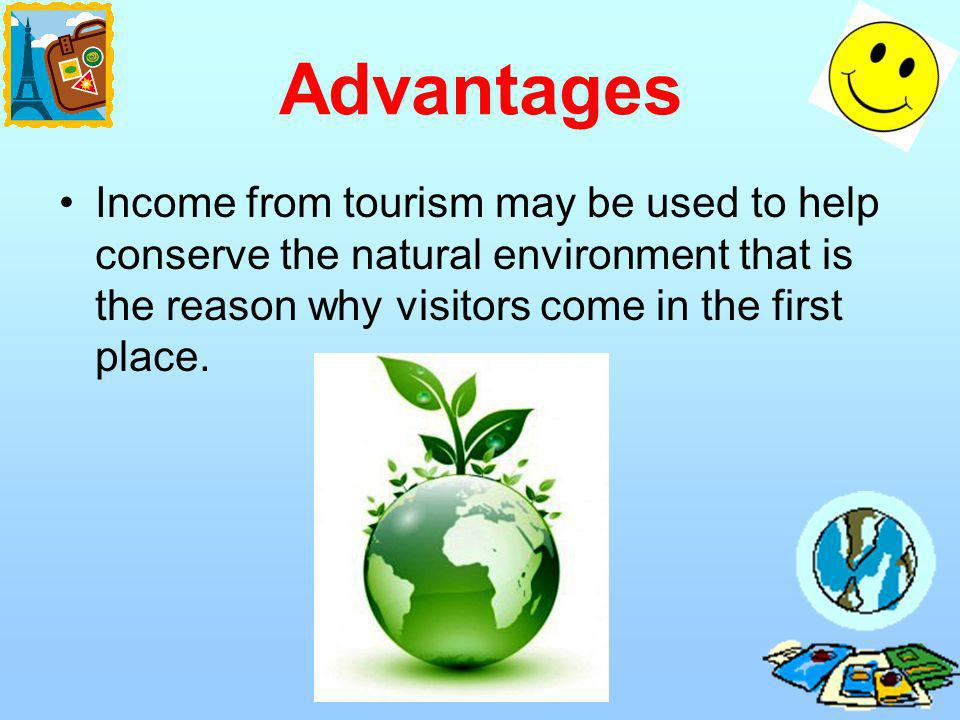 Advantages Income from tourism may be used to help conserve the natural environment that is the reason why visitors come in the first place.