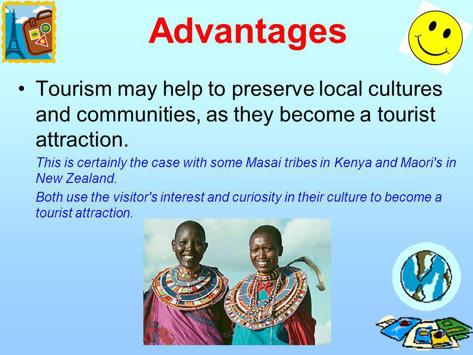 Advantages Tourism may help to preserve local cultures and communities, as they become a tourist attraction. This is certainly the case with some Masa