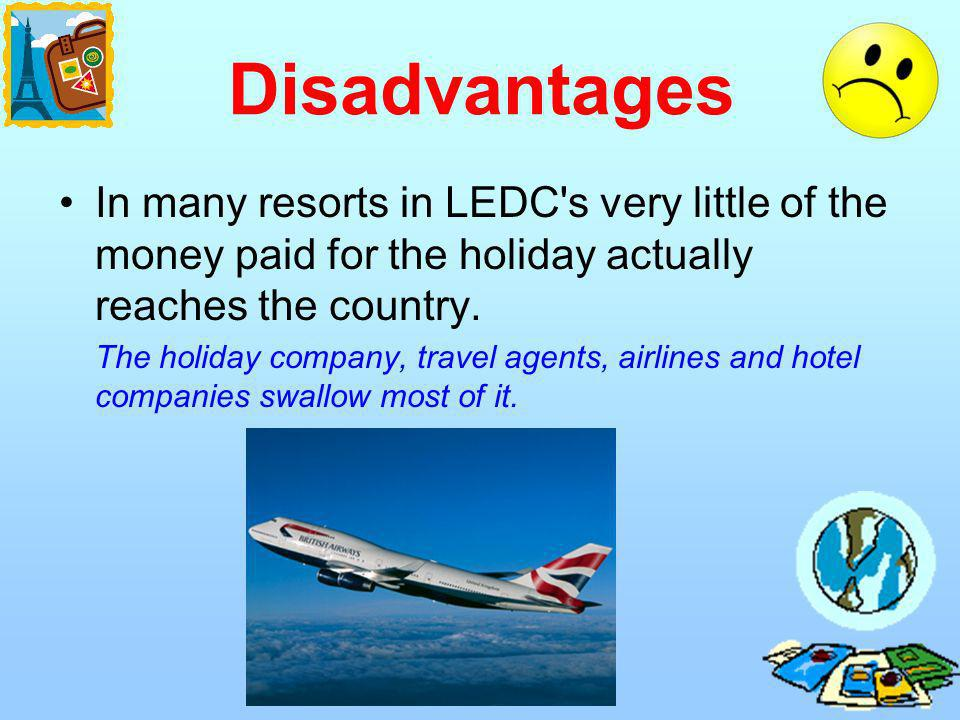 Disadvantages In many resorts in LEDC's very little of the money paid for the holiday actually reaches the country. The holiday company, travel agents